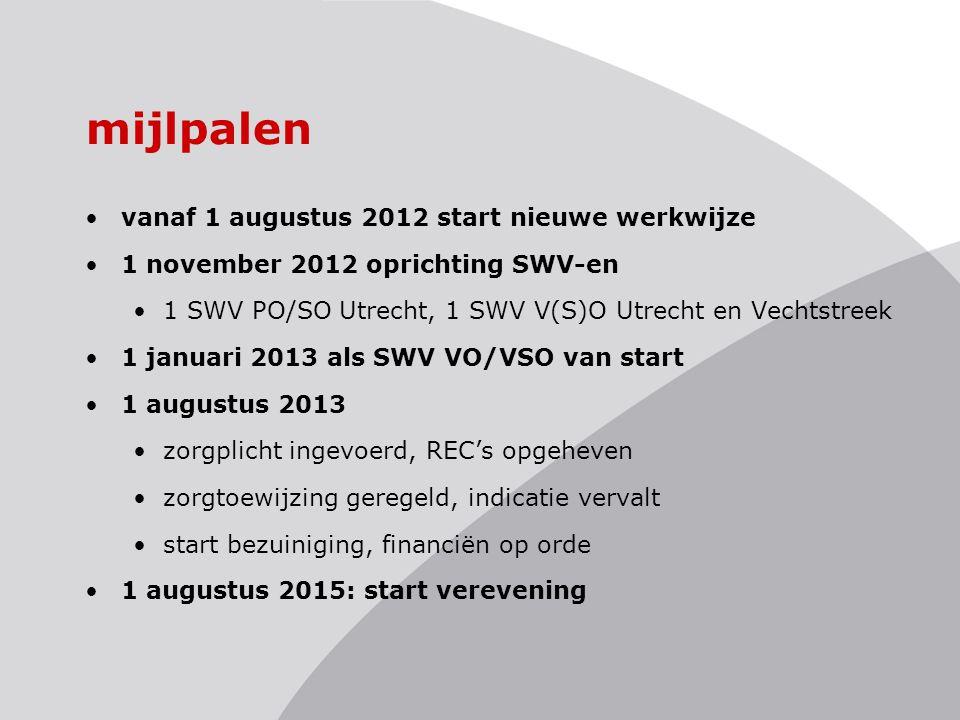mijlpalen vanaf 1 augustus 2012 start nieuwe werkwijze 1 november 2012 oprichting SWV-en 1 SWV PO/SO Utrecht, 1 SWV V(S)O Utrecht en Vechtstreek 1 januari 2013 als SWV VO/VSO van start 1 augustus 2013 zorgplicht ingevoerd, REC's opgeheven zorgtoewijzing geregeld, indicatie vervalt start bezuiniging, financiën op orde 1 augustus 2015: start verevening