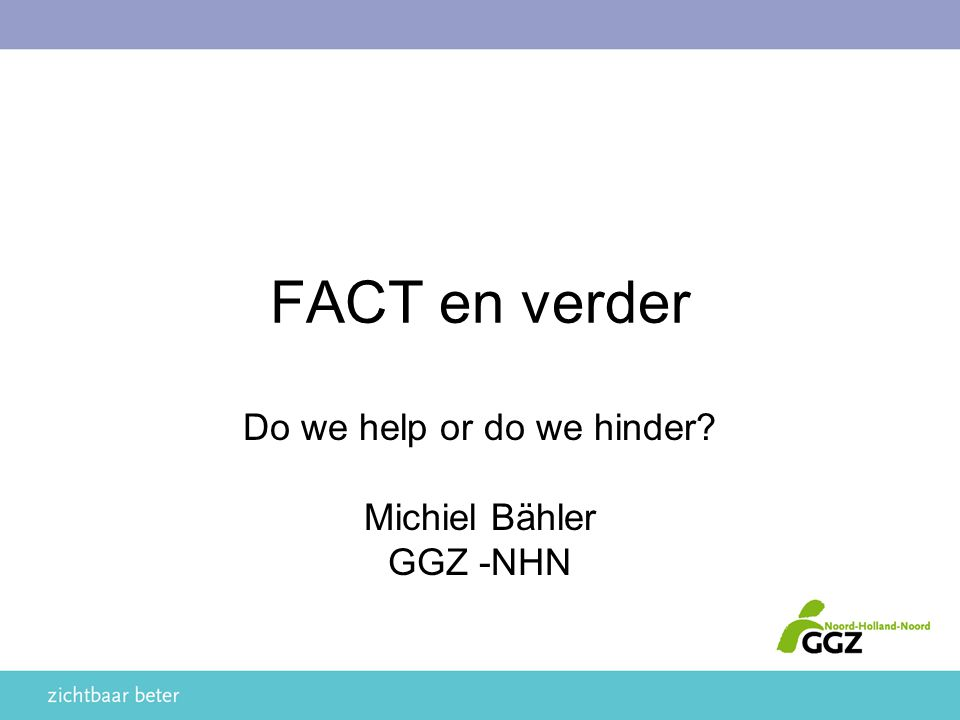 FACT en verder Do we help or do we hinder? Michiel Bähler GGZ -NHN