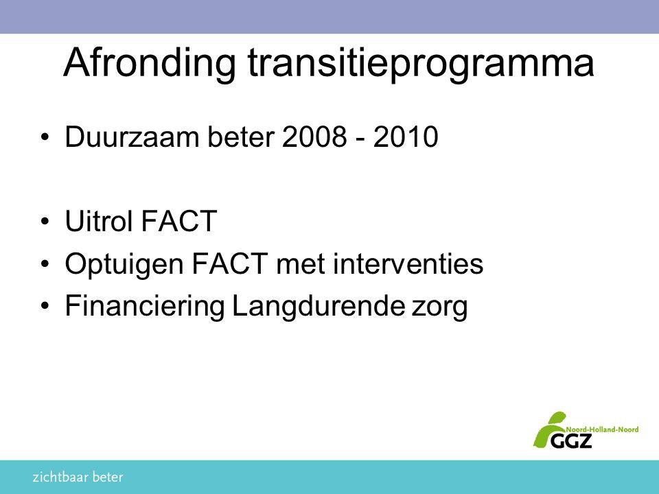 Afronding transitieprogramma Duurzaam beter 2008 - 2010 Uitrol FACT Optuigen FACT met interventies Financiering Langdurende zorg