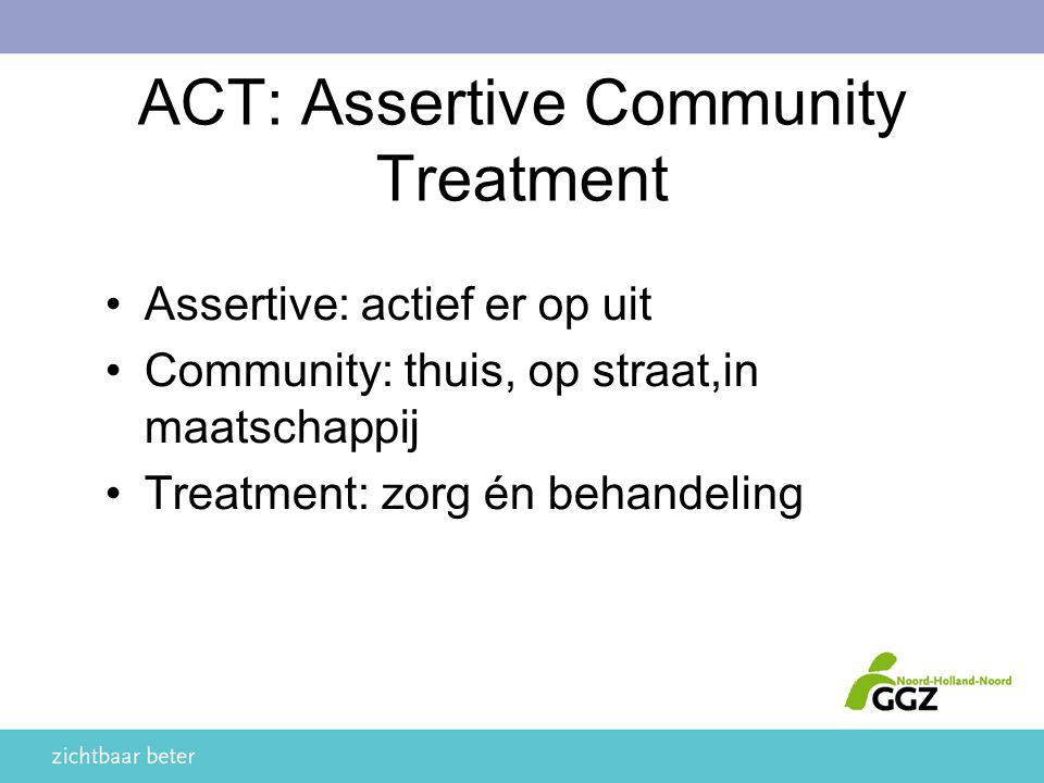 ACT: Assertive Community Treatment Assertive: actief er op uit Community: thuis, op straat,in maatschappij Treatment: zorg én behandeling