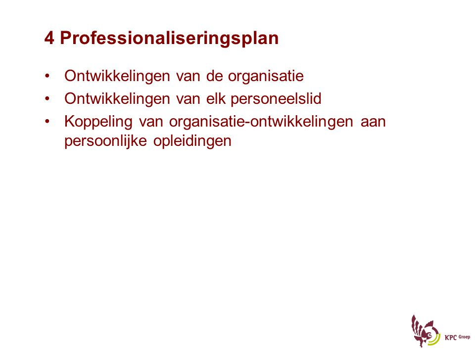 4 Professionaliseringsplan Ontwikkelingen van de organisatie Ontwikkelingen van elk personeelslid Koppeling van organisatie-ontwikkelingen aan persoon