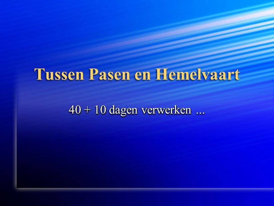 Tussen Pasen en Hemelvaart 40 + 10 dagen verwerken...