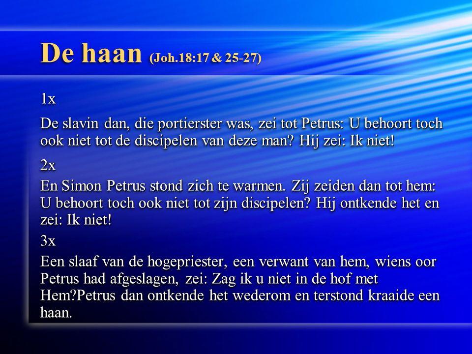 De haan (Joh.18:17 & 25-27) 1x De slavin dan, die portierster was, zei tot Petrus: U behoort toch ook niet tot de discipelen van deze man.