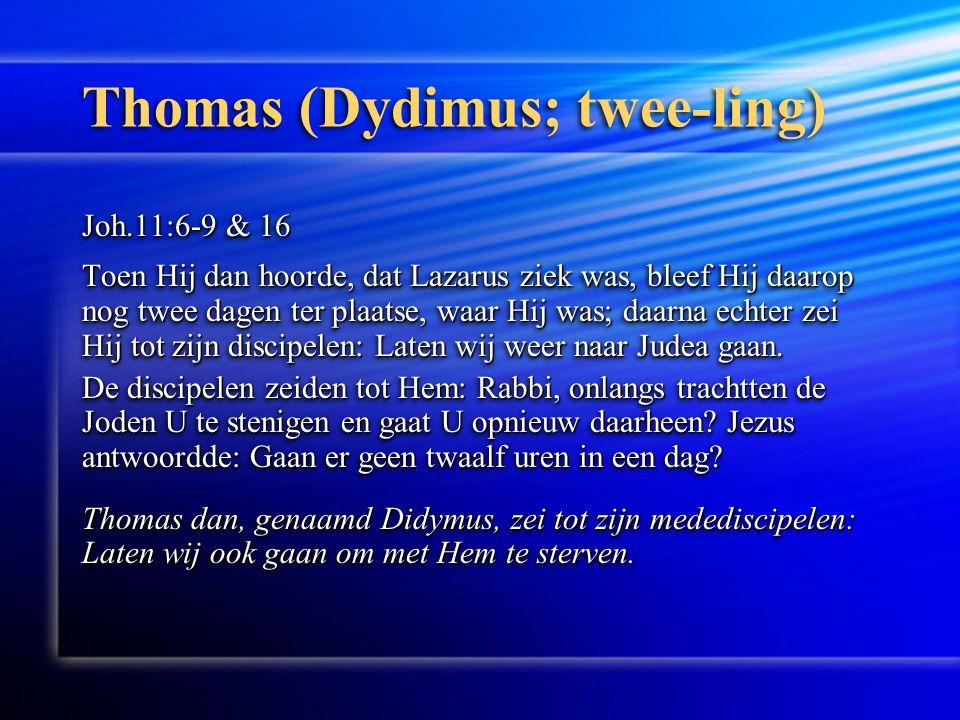 Thomas (Dydimus; twee-ling) Joh.11:6-9 & 16 Toen Hij dan hoorde, dat Lazarus ziek was, bleef Hij daarop nog twee dagen ter plaatse, waar Hij was; daarna echter zei Hij tot zijn discipelen: Laten wij weer naar Judea gaan.