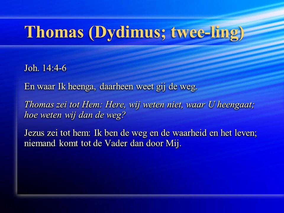 Thomas (Dydimus; twee-ling) Joh. 14:4-6 En waar Ik heenga, daarheen weet gij de weg.