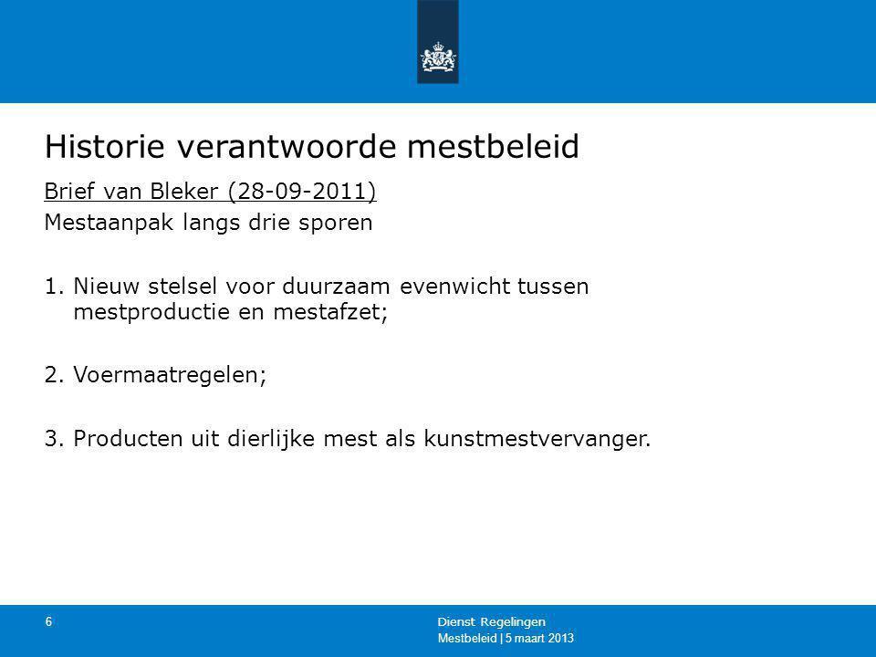 Mestbeleid | 5 maart 2013 Dienst Regelingen 6 Historie verantwoorde mestbeleid Brief van Bleker (28-09-2011) Mestaanpak langs drie sporen 1.Nieuw stel