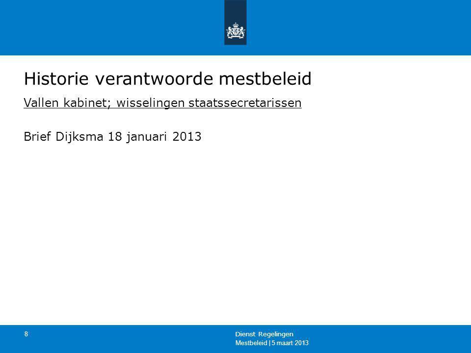 Mestbeleid | 5 maart 2013 Dienst Regelingen 8 Historie verantwoorde mestbeleid Vallen kabinet; wisselingen staatssecretarissen Brief Dijksma 18 januar