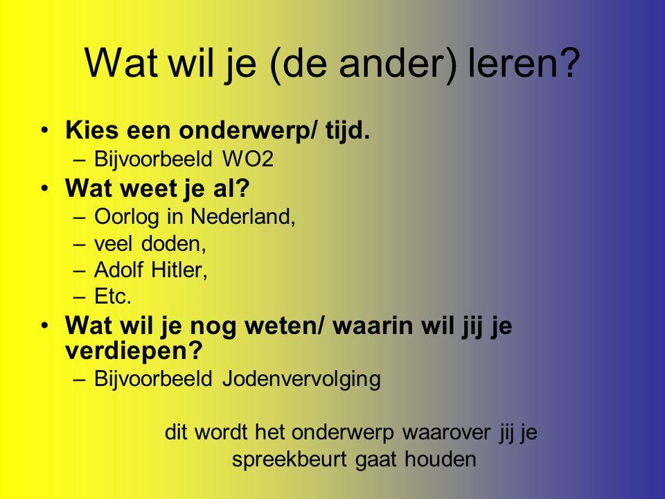 Wat wil je (de ander) leren? Kies een onderwerp/ tijd. –Bijvoorbeeld WO2 Wat weet je al? –Oorlog in Nederland, –veel doden, –Adolf Hitler, –Etc. Wat w
