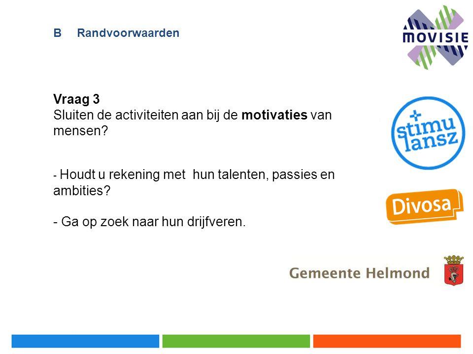Vraag 3 Sluiten de activiteiten aan bij de motivaties van mensen? - Houdt u rekening met hun talenten, passies en ambities? - Ga op zoek naar hun drij