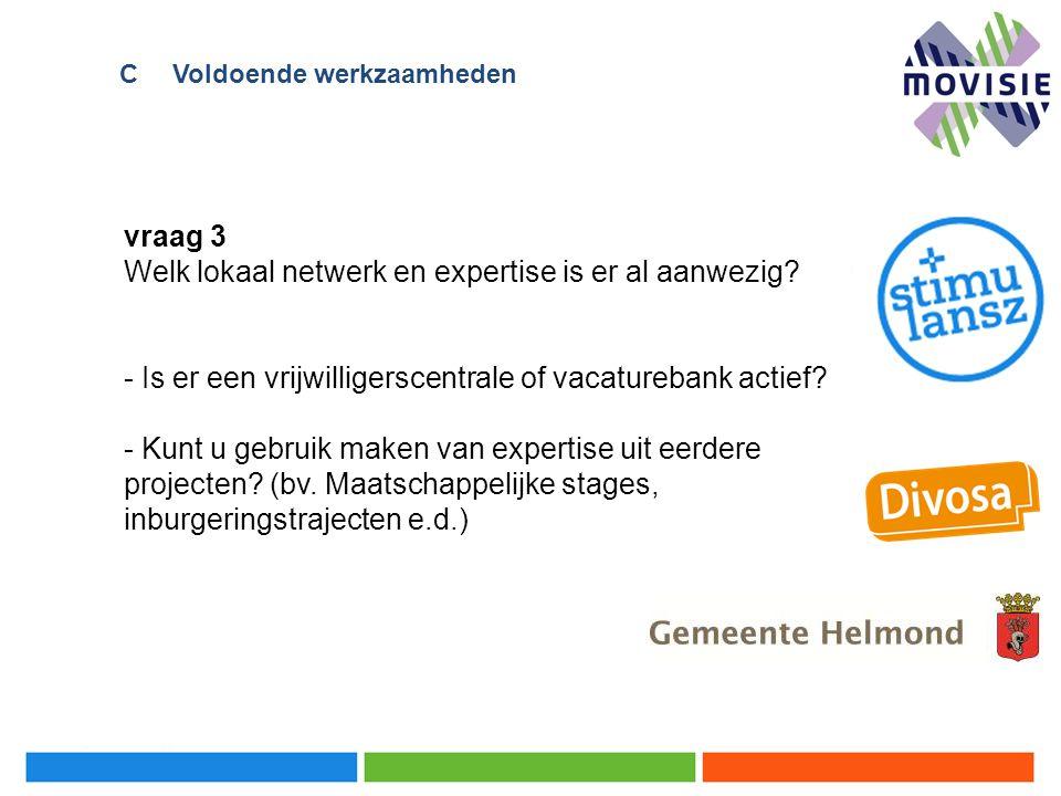 vraag 3 Welk lokaal netwerk en expertise is er al aanwezig? - Is er een vrijwilligerscentrale of vacaturebank actief? - Kunt u gebruik maken van exper