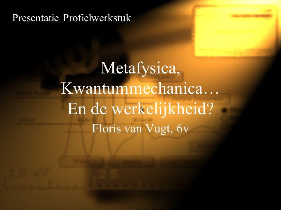 Metafysica, Kwantummechanica… En de werkelijkheid? Floris van Vugt, 6v Presentatie Profielwerkstuk