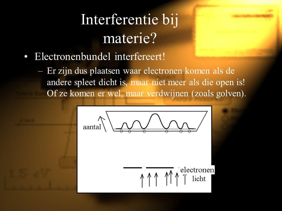 Interferentie bij materie? Electronenbundel interfereert! –Er zijn dus plaatsen waar electronen komen als de andere spleet dicht is, maar niet meer al
