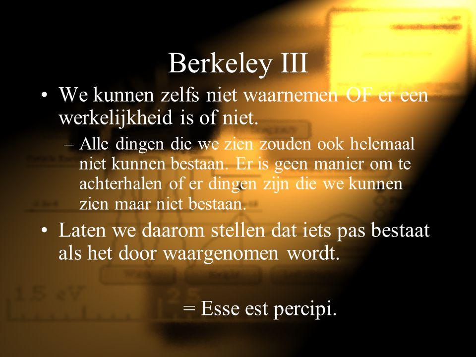 Berkeley III We kunnen zelfs niet waarnemen OF er een werkelijkheid is of niet. –Alle dingen die we zien zouden ook helemaal niet kunnen bestaan. Er i