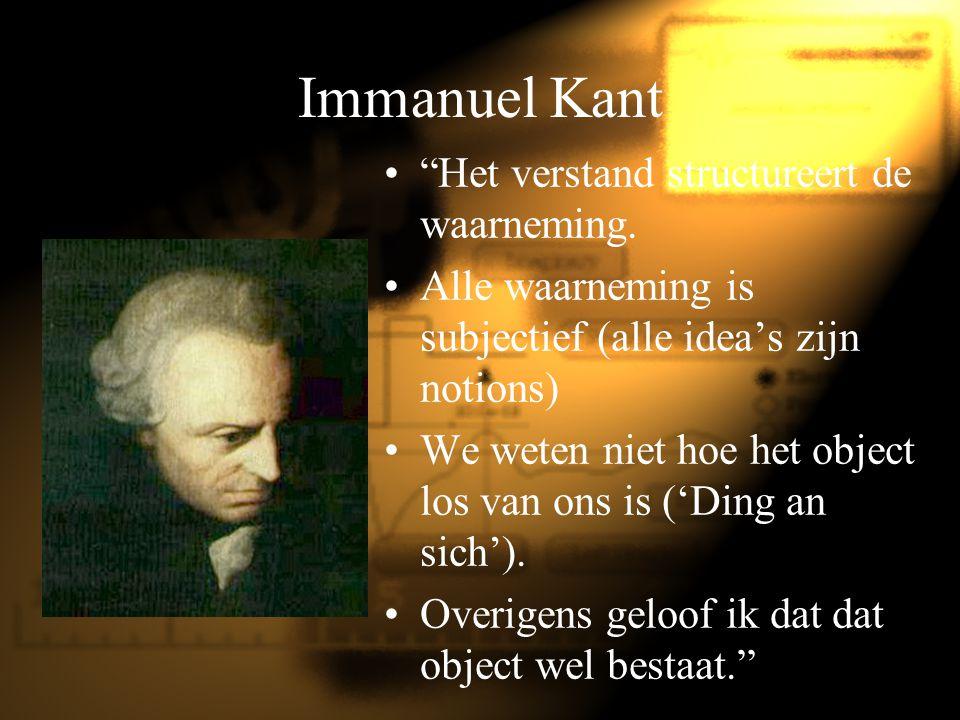 """Immanuel Kant """"Het verstand structureert de waarneming. Alle waarneming is subjectief (alle idea's zijn notions) We weten niet hoe het object los van"""