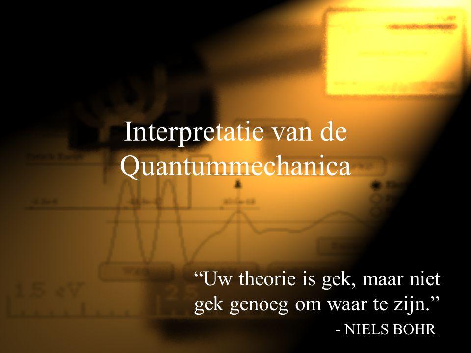"""Interpretatie van de Quantummechanica """"Uw theorie is gek, maar niet gek genoeg om waar te zijn."""" - NIELS BOHR"""