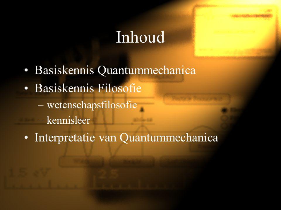 Inhoud Basiskennis Quantummechanica Basiskennis Filosofie –wetenschapsfilosofie –kennisleer Interpretatie van Quantummechanica