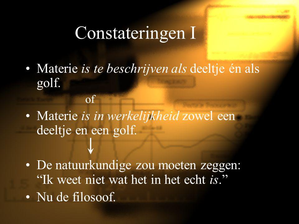 Constateringen I Materie is te beschrijven als deeltje én als golf. of Materie is in werkelijkheid zowel een deeltje en een golf. De natuurkundige zou