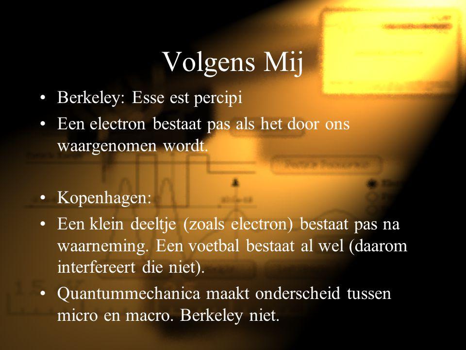 Volgens Mij Berkeley: Esse est percipi Een electron bestaat pas als het door ons waargenomen wordt. Kopenhagen: Een klein deeltje (zoals electron) bes