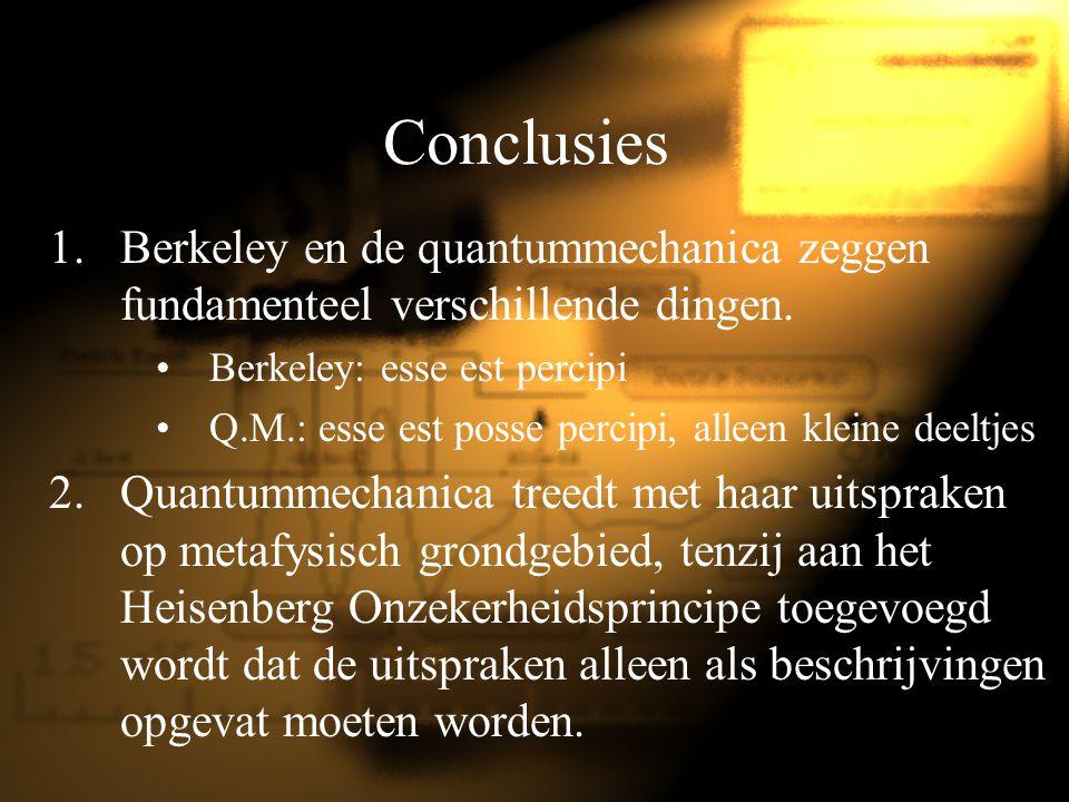 Conclusies 1.Berkeley en de quantummechanica zeggen fundamenteel verschillende dingen. Berkeley: esse est percipi Q.M.: esse est posse percipi, alleen