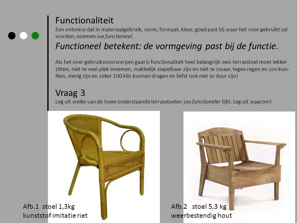 Functionaliteit Een ontwerp dat in materiaalgebruik, vorm, formaat, kleur, goed past bij waar het voor gebruikt zal worden, noemen we functioneel.