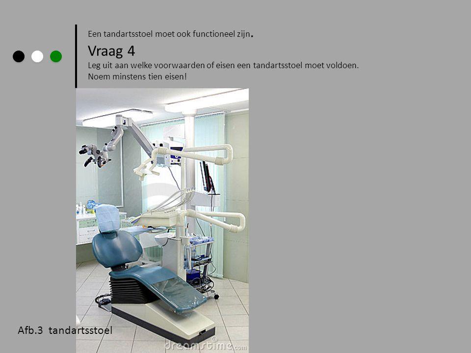 Een tandartsstoel moet ook functioneel zijn. Vraag 4 Leg uit aan welke voorwaarden of eisen een tandartsstoel moet voldoen. Noem minstens tien eisen!