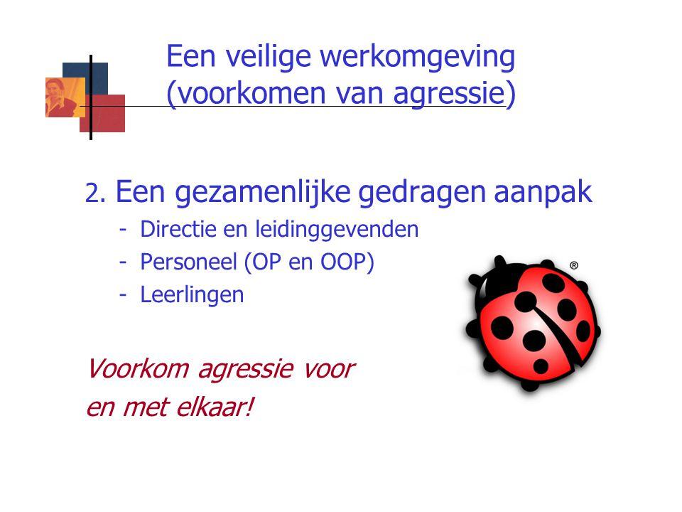 Een veilige werkomgeving (voorkomen van agressie) 2. Een gezamenlijke gedragen aanpak -Directie en leidinggevenden -Personeel (OP en OOP) -Leerlingen