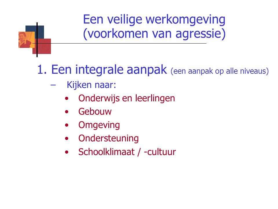 Een veilige werkomgeving (voorkomen van agressie) 1. Een integrale aanpak (een aanpak op alle niveaus) –Kijken naar: Onderwijs en leerlingen Gebouw Om