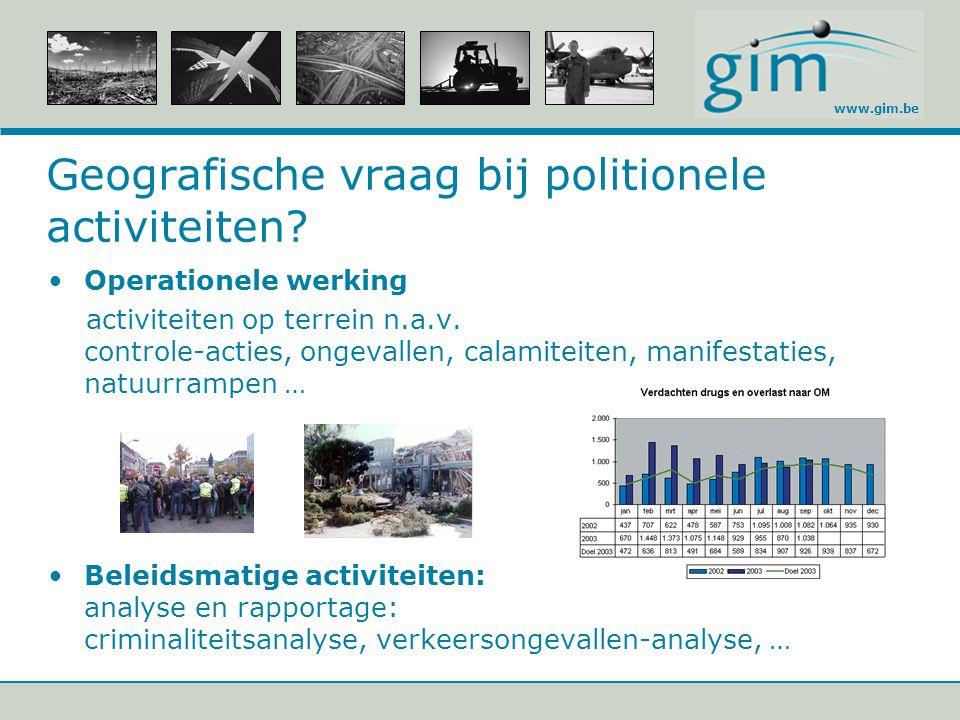 www.gim.be Geografische vraag bij politionele activiteiten? Operationele werking activiteiten op terrein n.a.v. controle-acties, ongevallen, calamitei