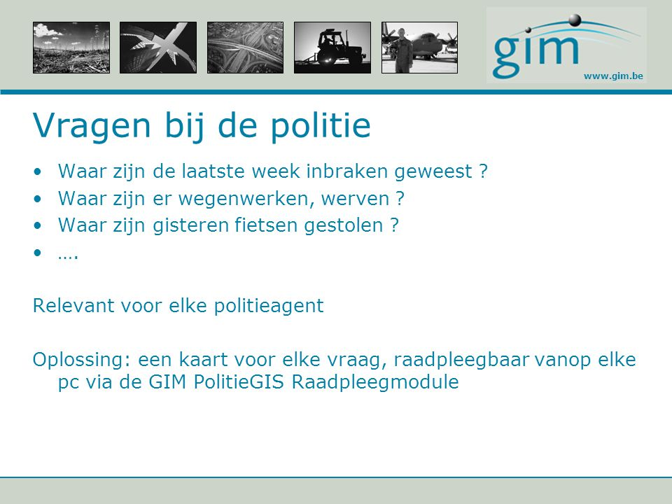 www.gim.be Vragen bij de politie Waar zijn de laatste week inbraken geweest ? Waar zijn er wegenwerken, werven ? Waar zijn gisteren fietsen gestolen ?