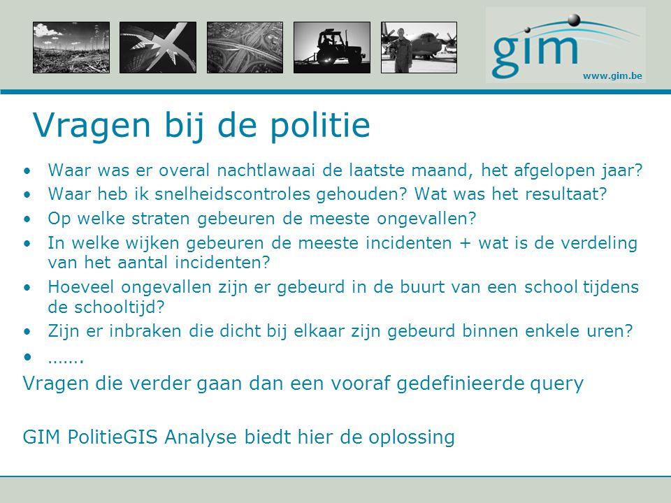 www.gim.be Vragen bij de politie Waar was er overal nachtlawaai de laatste maand, het afgelopen jaar? Waar heb ik snelheidscontroles gehouden? Wat was