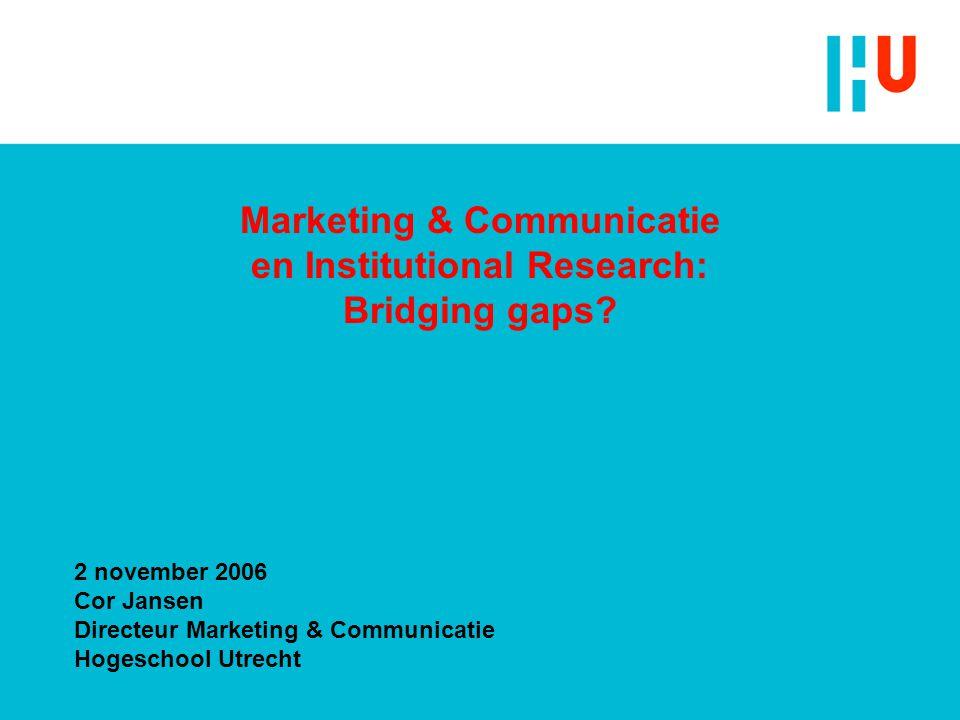 Marketing & Communicatie en Institutional Research: Bridging gaps? 2 november 2006 Cor Jansen Directeur Marketing & Communicatie Hogeschool Utrecht