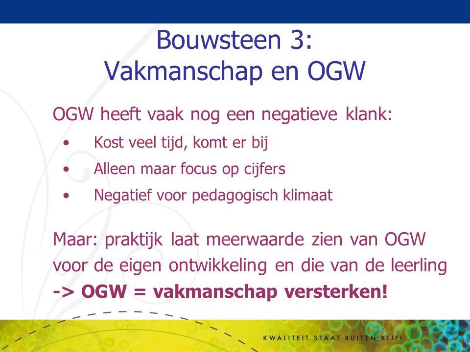 Bouwsteen 3: Vakmanschap en OGW OGW heeft vaak nog een negatieve klank: Kost veel tijd, komt er bij Alleen maar focus op cijfers Negatief voor pedagog