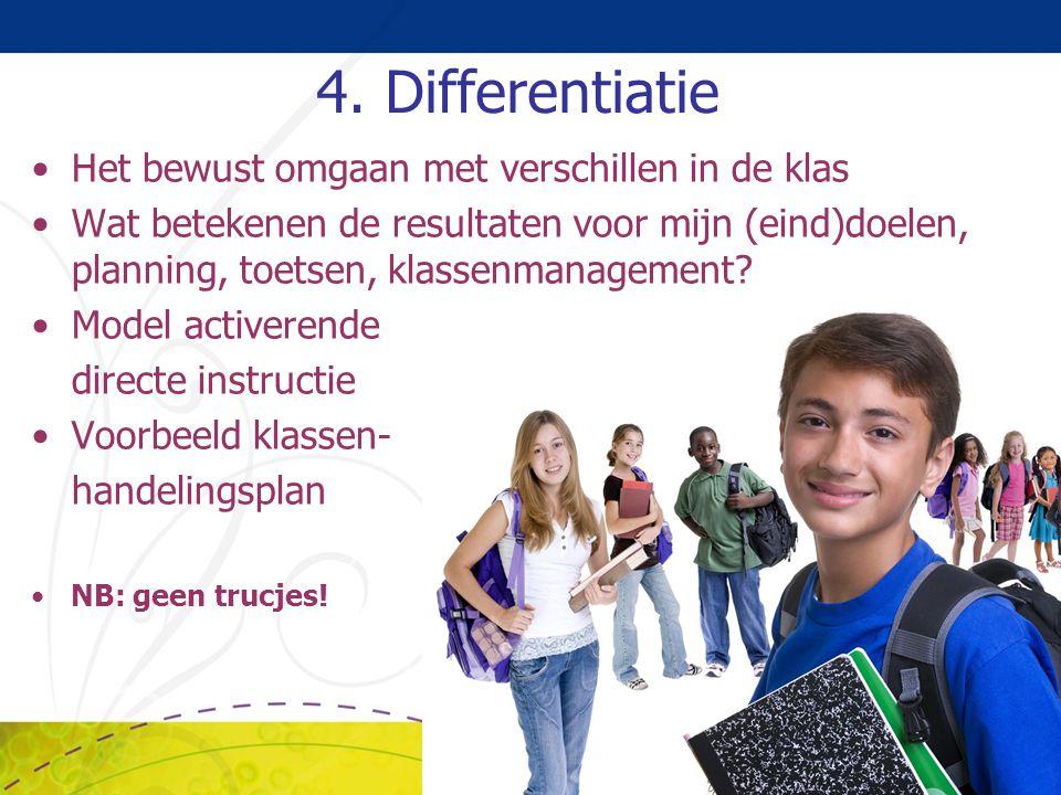 4. Differentiatie Het bewust omgaan met verschillen in de klas Wat betekenen de resultaten voor mijn (eind)doelen, planning, toetsen, klassenmanagemen