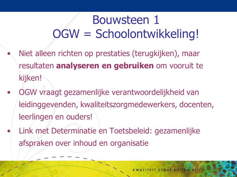 Bouwsteen 1 OGW = Schoolontwikkeling! Niet alleen richten op prestaties (terugkijken), maar resultaten analyseren en gebruiken om vooruit te kijken! O