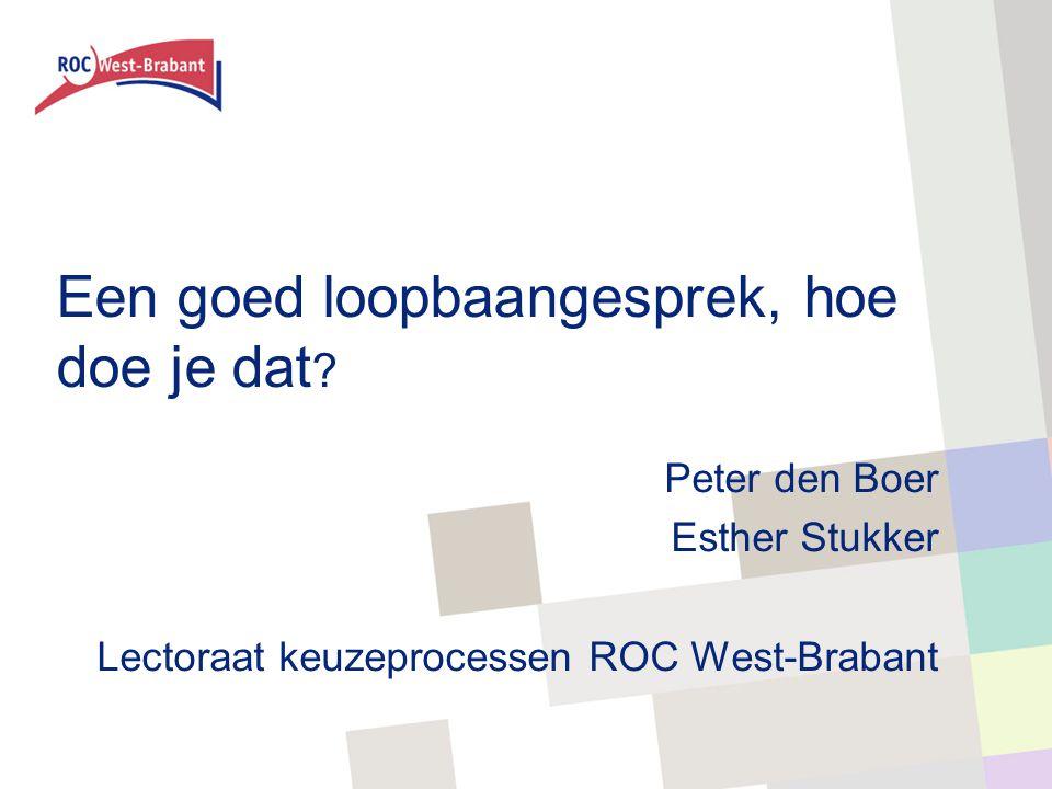 Een goed loopbaangesprek, hoe doe je dat ? Peter den Boer Esther Stukker Lectoraat keuzeprocessen ROC West-Brabant