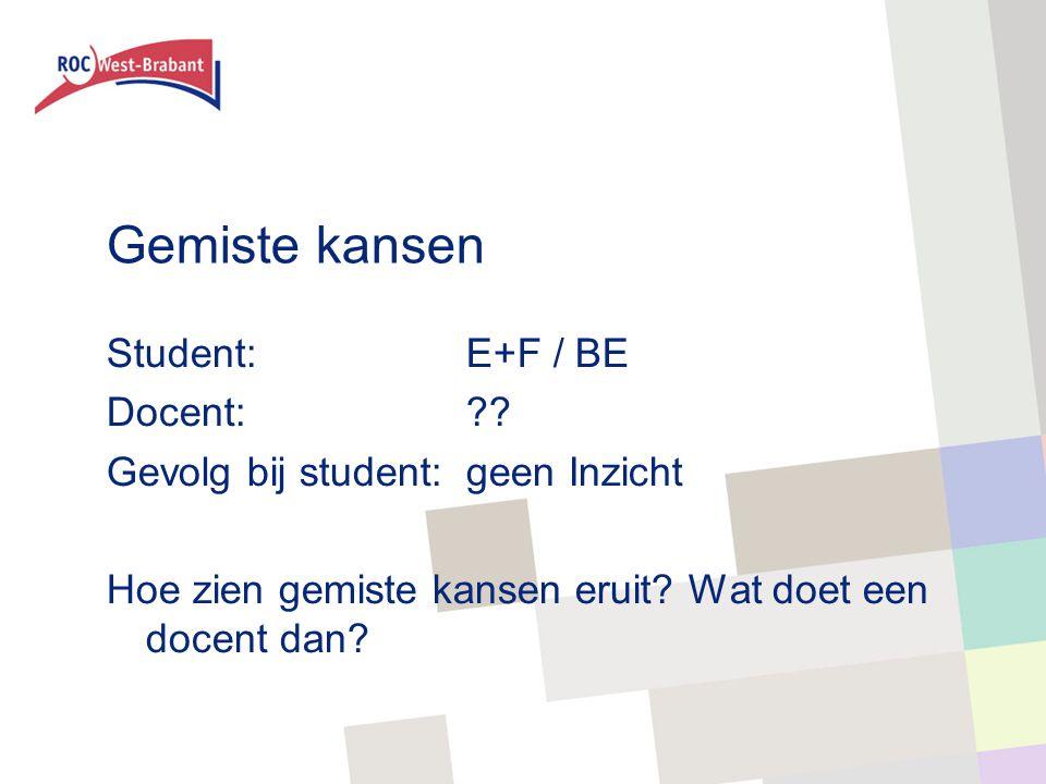 Gemiste kansen Student: E+F / BE Docent:?? Gevolg bij student:geen Inzicht Hoe zien gemiste kansen eruit? Wat doet een docent dan?