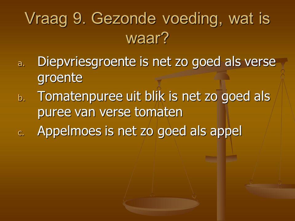 Vraag 9. Gezonde voeding, wat is waar? a. Diepvriesgroente is net zo goed als verse groente b. Tomatenpuree uit blik is net zo goed als puree van vers