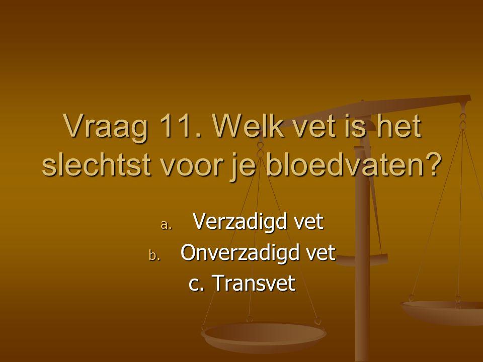 Vraag 11. Welk vet is het slechtst voor je bloedvaten? a. Verzadigd vet b. Onverzadigd vet c. Transvet