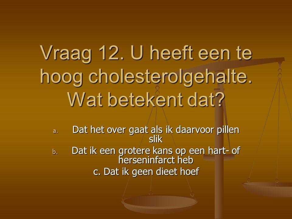 Vraag 12. U heeft een te hoog cholesterolgehalte. Wat betekent dat? a. Dat het over gaat als ik daarvoor pillen slik b. Dat ik een grotere kans op een