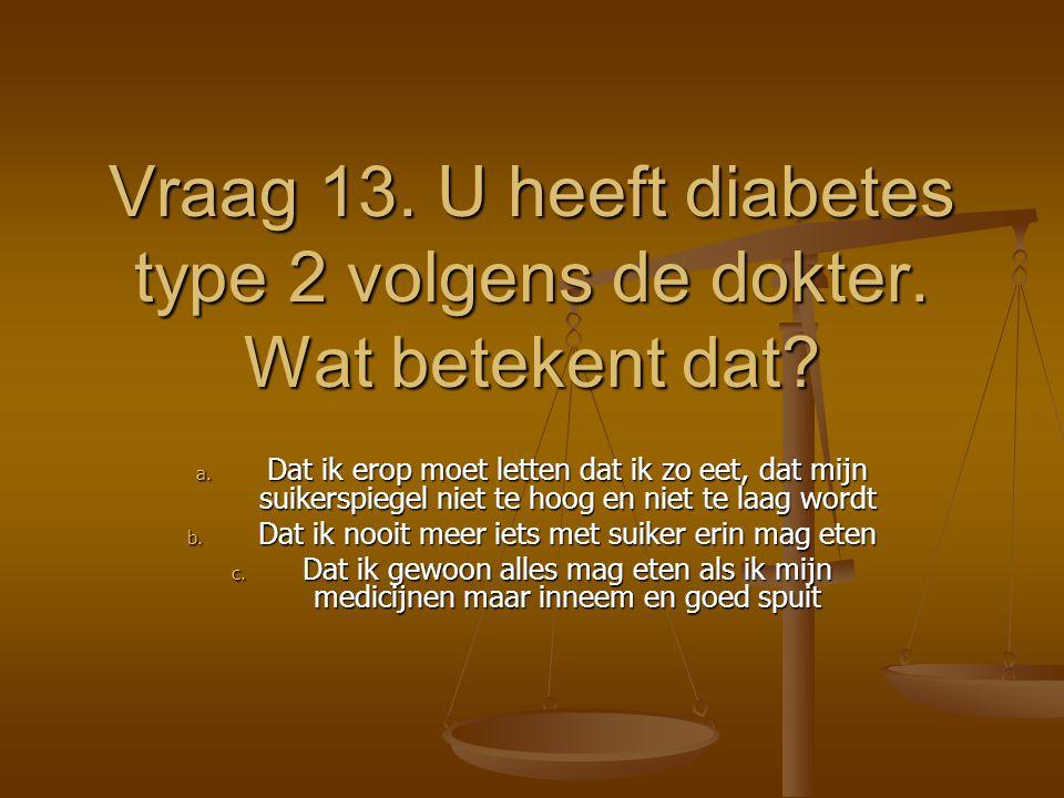 Vraag 13. U heeft diabetes type 2 volgens de dokter. Wat betekent dat? a. Dat ik erop moet letten dat ik zo eet, dat mijn suikerspiegel niet te hoog e