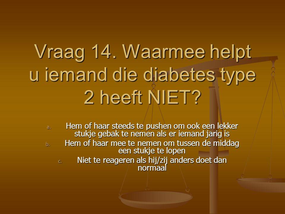 Vraag 14. Waarmee helpt u iemand die diabetes type 2 heeft NIET? a. Hem of haar steeds te pushen om ook een lekker stukje gebak te nemen als er iemand