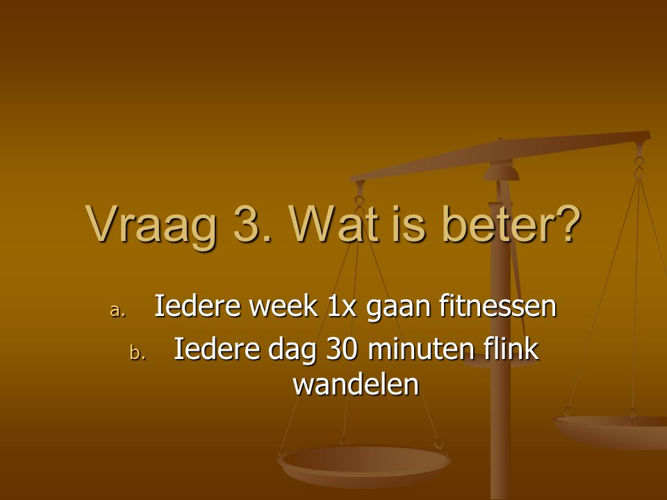 Vraag 3. Wat is beter? a. Iedere week 1x gaan fitnessen b. Iedere dag 30 minuten flink wandelen