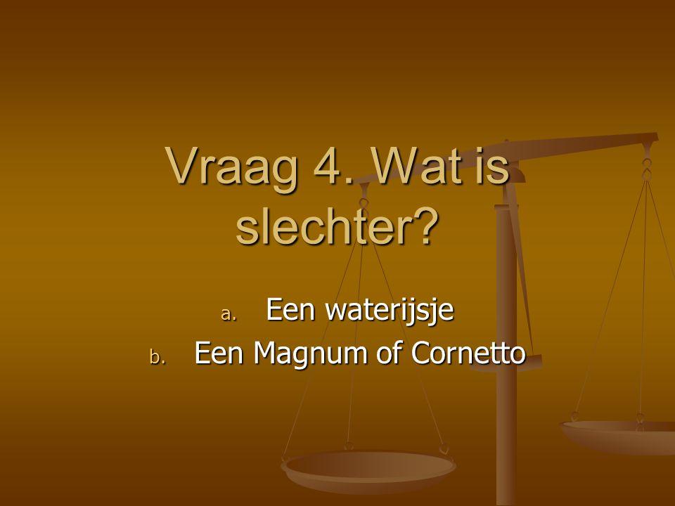 Vraag 4. Wat is slechter? a. Een waterijsje b. Een Magnum of Cornetto