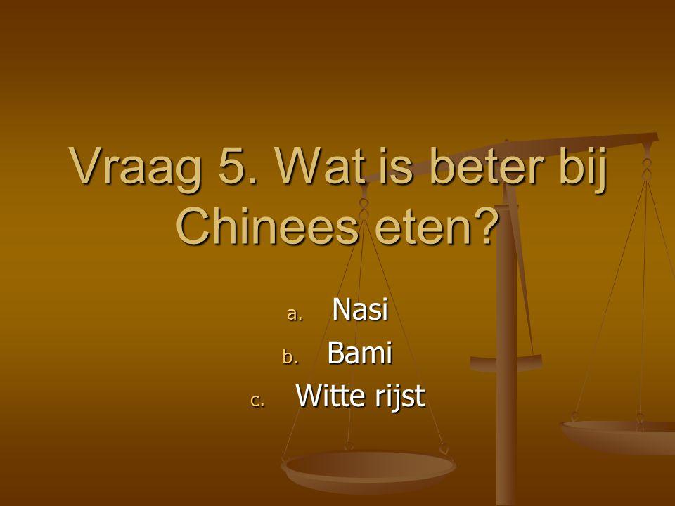 Vraag 5. Wat is beter bij Chinees eten? a. Nasi b. Bami c. Witte rijst