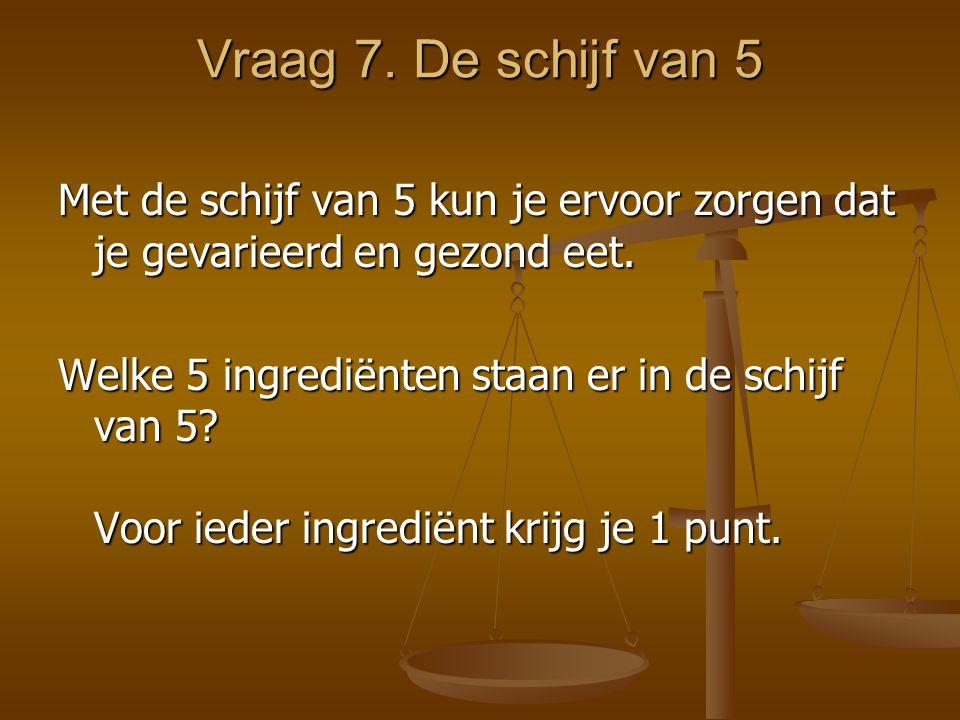 Vraag 7. De schijf van 5 Met de schijf van 5 kun je ervoor zorgen dat je gevarieerd en gezond eet. Welke 5 ingrediënten staan er in de schijf van 5? V