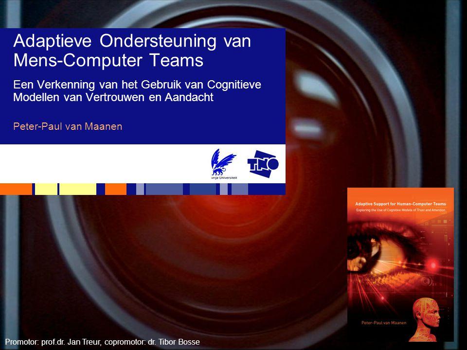 Adaptieve Ondersteuning van Mens-Computer Teams Een Verkenning van het Gebruik van Cognitieve Modellen van Vertrouwen en Aandacht Peter-Paul van Maanen Promotor: prof.dr.
