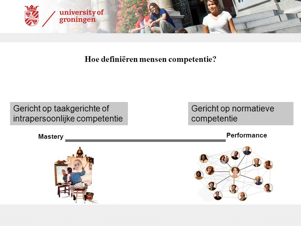 Mastery Performance Gericht op taakgerichte of intrapersoonlijke competentie Gericht op normatieve competentie Hoe definiëren mensen competentie?