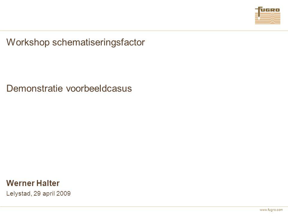 www.fugro.com Workshop schematiseringsfactor Demonstratie voorbeeldcasus Werner Halter Lelystad, 29 april 2009