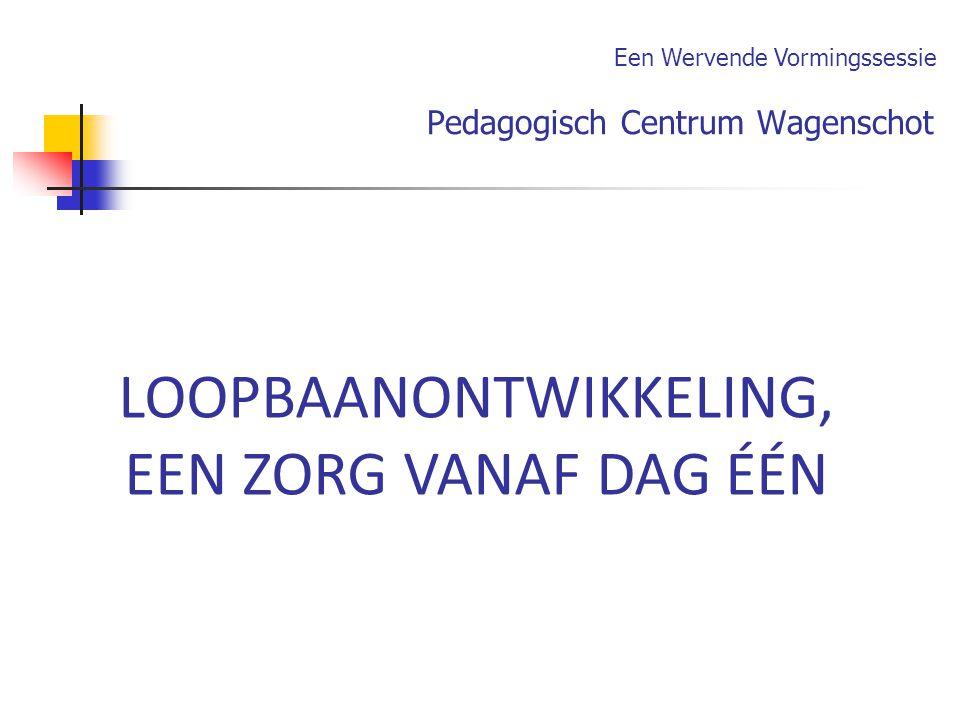 Pedagogisch Centrum Wagenschot LOOPBAANONTWIKKELING, EEN ZORG VANAF DAG ÉÉN Een Wervende Vormingssessie