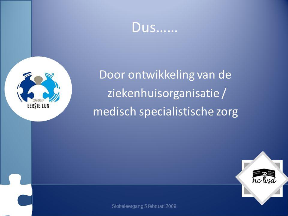 Stolteleergang 5 februari 2009 Dus…… Door ontwikkeling van de ziekenhuisorganisatie / medisch specialistische zorg